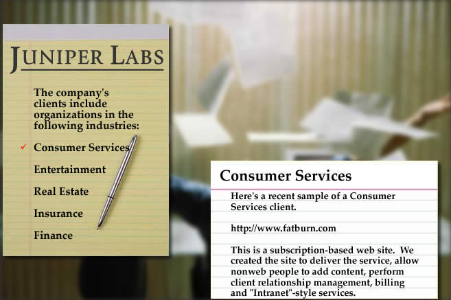 Here's a recent sample of a Consumer Services client.  http://www.fatburn.com.  This is a subscription-based web site.  We created the site to deliver the service, allow non-web people to add content, perform client relationship management, billing and