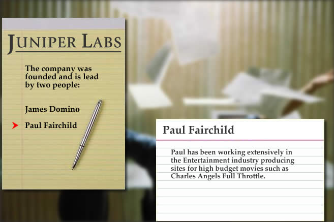 The founders of Juniper Labs are James Domino and Paul Fairchild.  In total, they have decades of experience writing applications for the Financial Services, Insurance, Consumer Services and Entertainment industries.